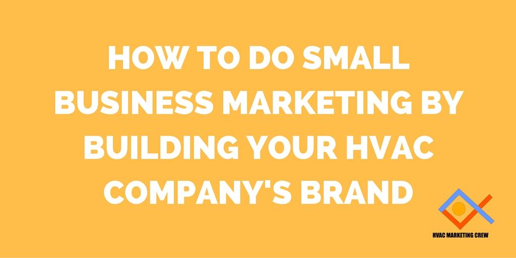 How to Do Small Business Marketing by Building Your HVAC Company's Brand
